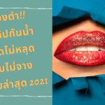 ต้องตำ!! 5# ลิปกันน้ำ สาดไม่หลุด จูบไม่จาง ฉบับล่าสุด 2021